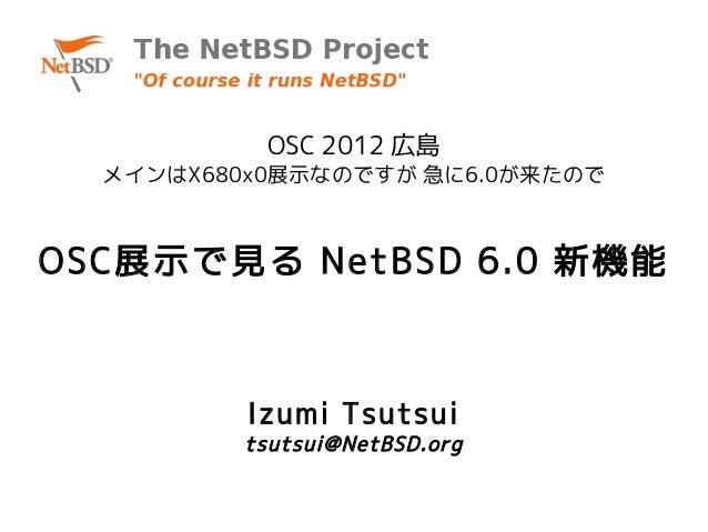 OSC 2012 広島  メインはX680x0展示なのですが 急に6.0が来たのでOSC展示で見る NetBSD 6.0 新機能          Izumi Tsutsui         tsutsui@NetBSD.org