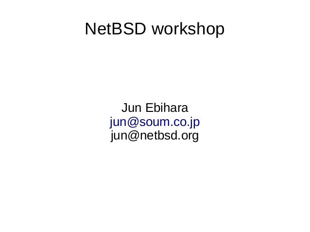 NetBSD workshop Jun Ebihara jun@soum.co.jp jun@netbsd.org