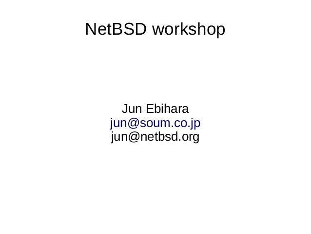 NetBSD workshop Jun Ebihara jun@soum.co.jp jun@netbsd.org