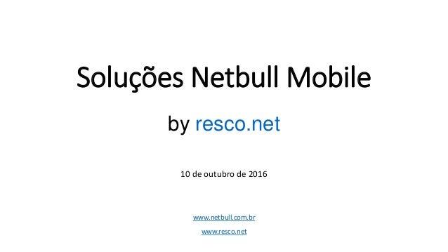 Soluções Netbull Mobile by resco.net 10 de outubro de 2016 www.netbull.com.br www.resco.net