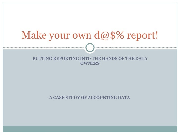 PUTTING REPORTING INTO THE HANDS OF THE DATA OWNERS Make your own d@$% report! A CASE STUDY OF ACCOUNTING DATA