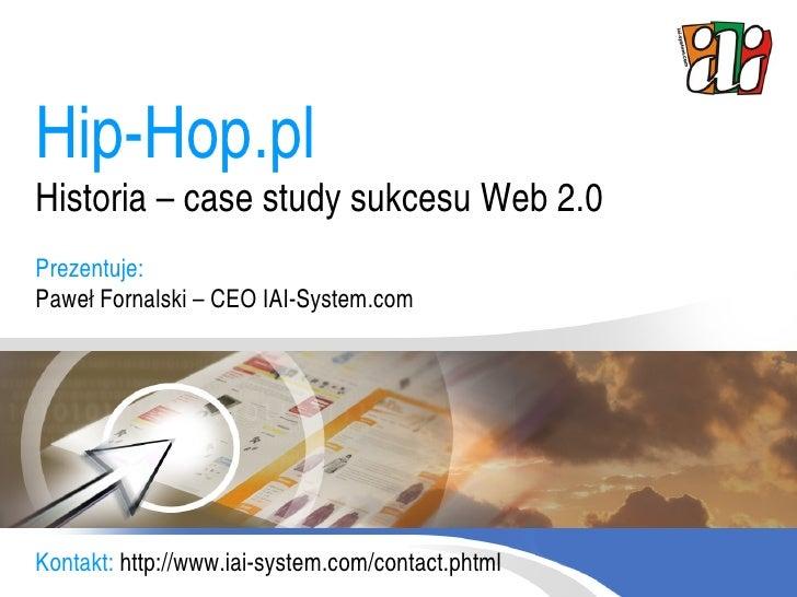 Hip-Hop.pl Historia – case study sukcesu Web 2.0 Prezentuje: Paweł Fornalski – CEO IAI-System.com     Kontakt: http://www....