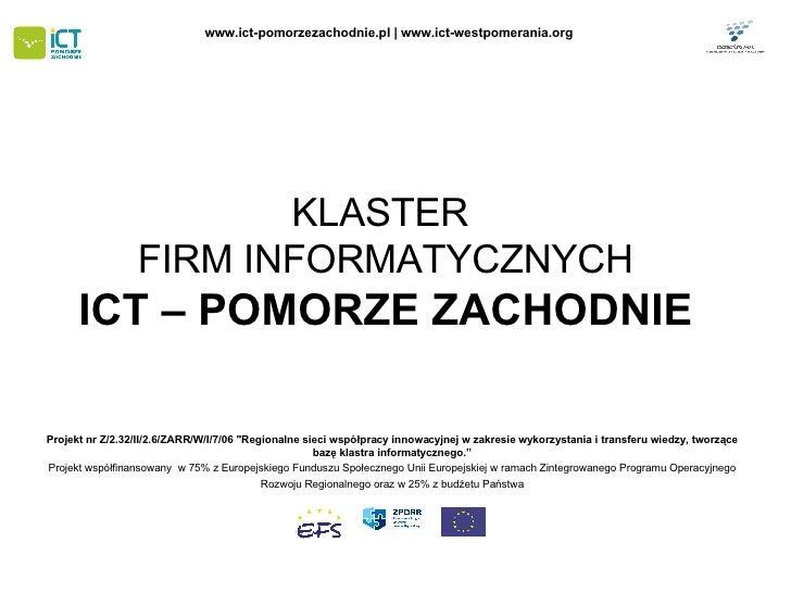 """KLASTER  FIRM INFORMATYCZNYCH ICT – POMORZE ZACHODNIE Projekt nr Z/2.32/II/2.6/ZARR/W/I/7/06 """"Regionalne sieci współp..."""