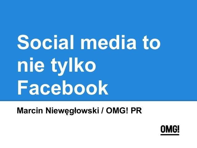 Social media to nie tylko Facebook Marcin Niewęgłowski / OMG! PR