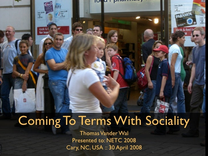 Coming To Terms With Sociality              Thomas Vander Wal           Presented to: NETC 2008         Cary, NC, USA :: 3...