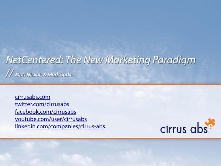 NetCentered: The New Marketing Paradigm // Matt Nickols & Mark Burke   cirrusabs.com  twitter.com/cirrusabs  facebook.com/...