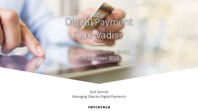 Kurt Schmid Managing Director Digital Payments Swiss Payment Forum Zurich 5. November 2018 Digital Payment Quo Vadis?