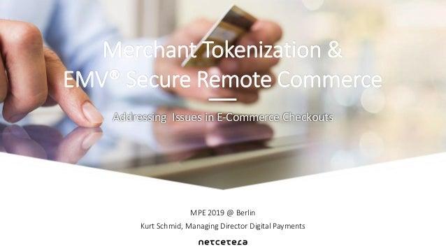 MPE 2019 @ Berlin Kurt Schmid, Managing Director Digital Payments Addressing Issues in E-Commerce Checkouts Merchant Token...