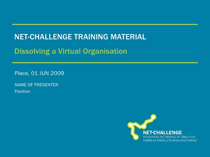 NET-CHALLENGE TRAINING MATERIAL Dissolving   a Virtual Organisation Place, 01 JUN 2009 NAME OF PRESENTER Position
