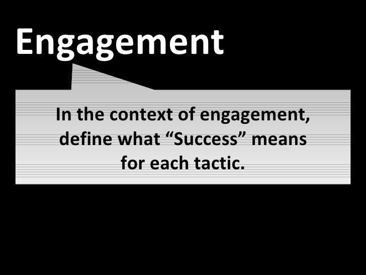 """Awareness In the context of engagement, define what """"Success"""" means for each tactic. Engagement"""