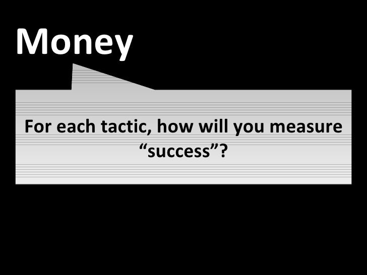 """Awareness For each tactic, how will you measure """"success""""? Money"""