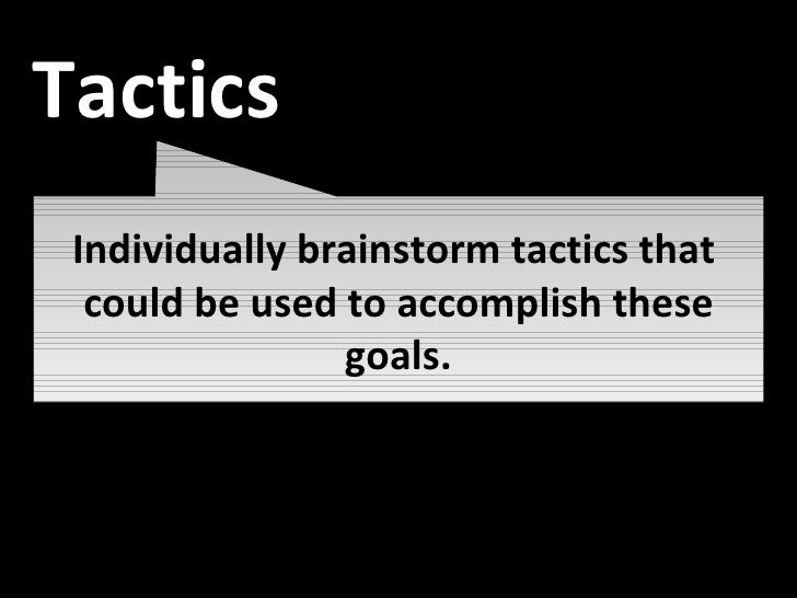 Individually brainstorm tactics that  could be used to accomplish these goals. Tactics