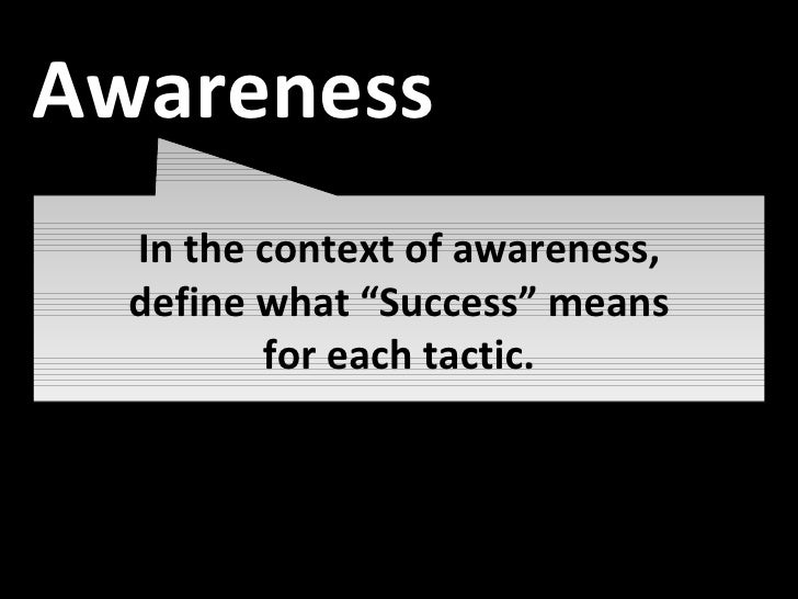 """Awareness In the context of awareness, define what """"Success"""" means for each tactic. Awareness"""