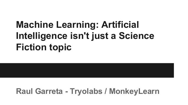 Machine Learning: Artificial Intelligence isn't just a Science Fiction topic Raul Garreta - Tryolabs / MonkeyLearn