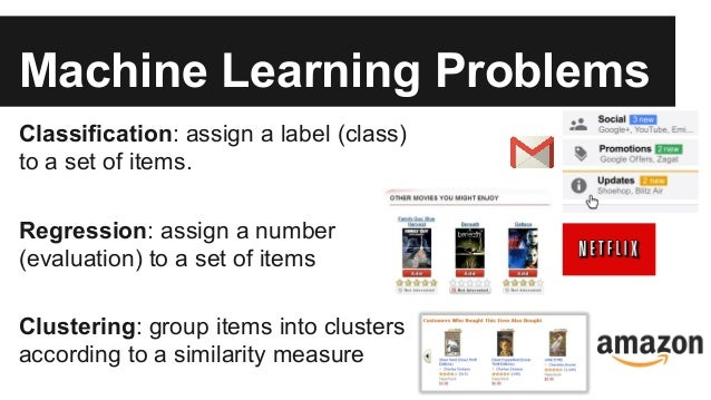 Machine Learning Problems Classification: assign a label (class) to a set of items. Regression: assign a number (evaluatio...