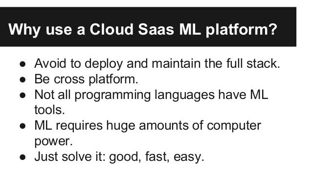 As with other problems (eg: payments, communications) is a trend to go SaaS. Machine Learning Platforms Machine Learning