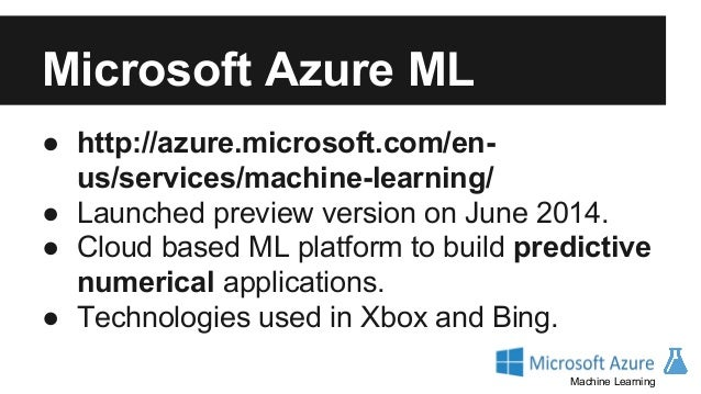 Microsoft Azure ML ● Easy to scale, Azure infrastructure. ● Users can build custom R modules. ● GUI and APIs. ● More orien...