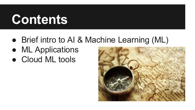 Contents ● Brief intro to AI & Machine Learning (ML) ● ML Applications ● Cloud ML tools