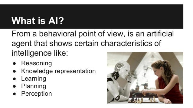 What is AI? From a behavioral point of view, is an artificial agent that shows certain characteristics of intelligence lik...