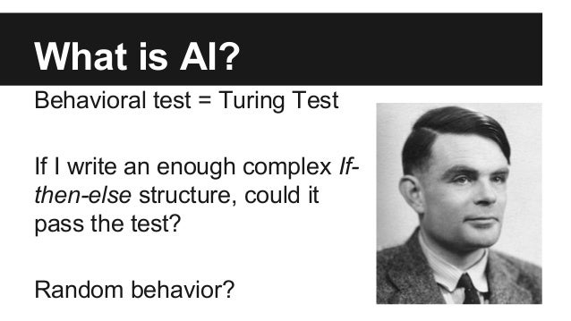 What is AI? Behavioral test = Turing Test If I write an enough complex If- then-else structure, could it pass the test? Ra...