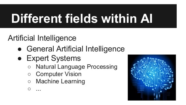 Different fields within AI Artificial Intelligence ● General Artificial Intelligence ● Expert Systems ○ Natural Language P...