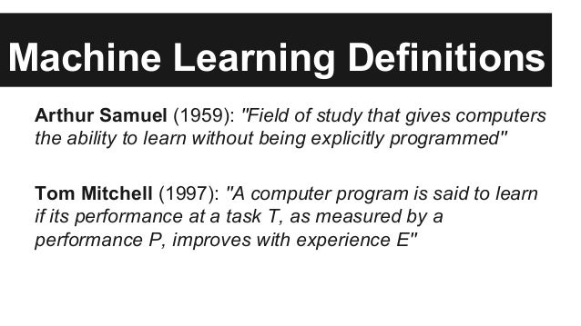 """Machine Learning Definitions Arthur Samuel (1959): """"Field of study that gives computers the ability to learn without being..."""
