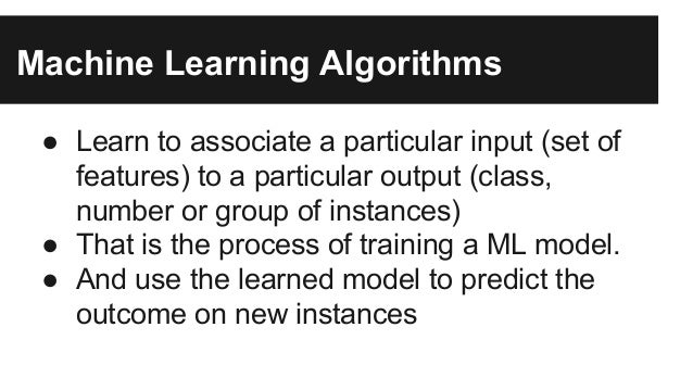 Machine Learning Algorithms ● Learn to associate a particular input (set of features) to a particular output (class, numbe...