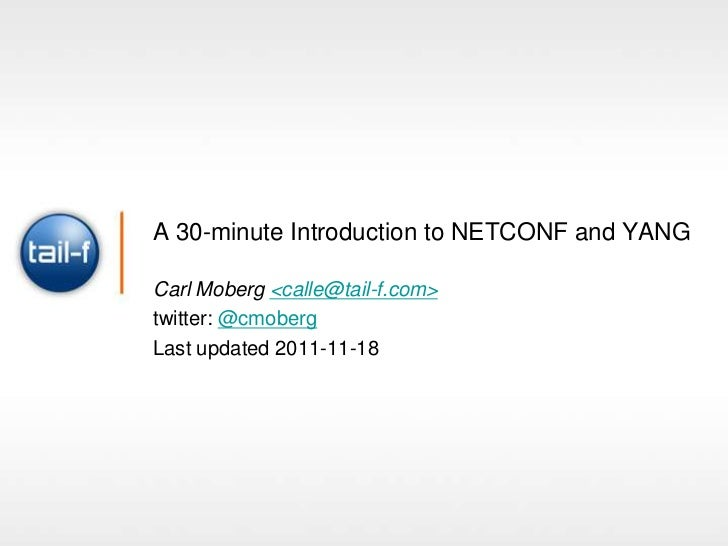 A 30-minute Introduction to NETCONF and YANGCarl Moberg <calle@tail-f.com>twitter: @cmobergLast updated 2011-11-18