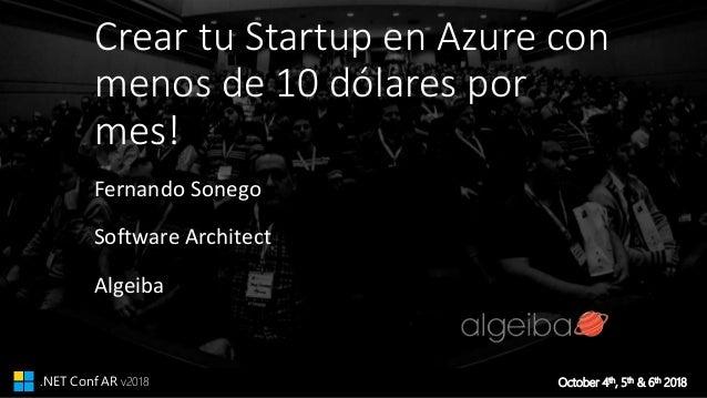 October 4th, 5th & 6th 2018.NET Conf AR v2018 Crear tu Startup en Azure con menos de 10 dólares por mes! Fernando Sonego S...