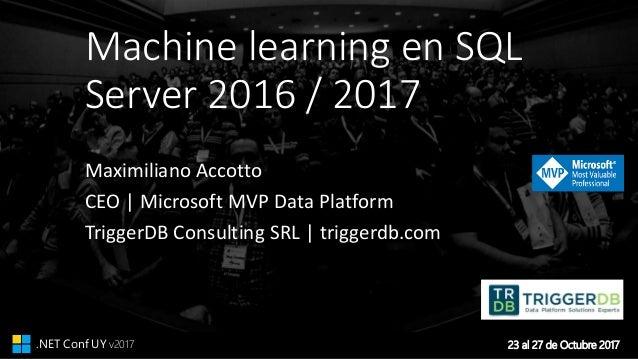 23 al 27 de Octubre 2017.NET Conf UY v2017 Machine learning en SQL Server 2016 / 2017 Maximiliano Accotto CEO | Microsoft ...