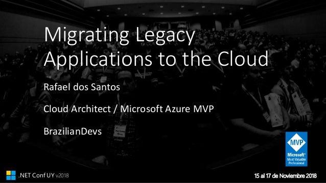 15 al 17 de Noviembre 2018.NET Conf UY v2018 Migrating Legacy Applications to the Cloud Rafael dos Santos Cloud Architect ...