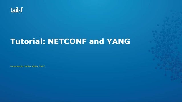 Tutorial: NETCONF and YANG  Presented by Stefan Wallin, Tail-f