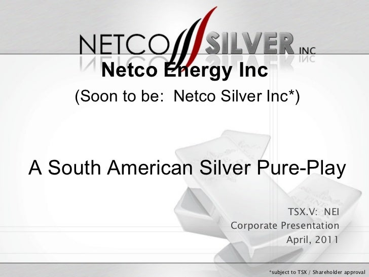 TSX.V:  NEI Corporate Presentation April, 2011 *subject to TSX / Shareholder approval Netco Energy Inc (Soon to be:  Netco...