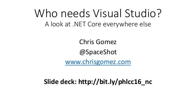 Who needs Visual Studio? A look at .NET Core everywhere else Chris Gomez @SpaceShot www.chrisgomez.com Slide deck: http://...