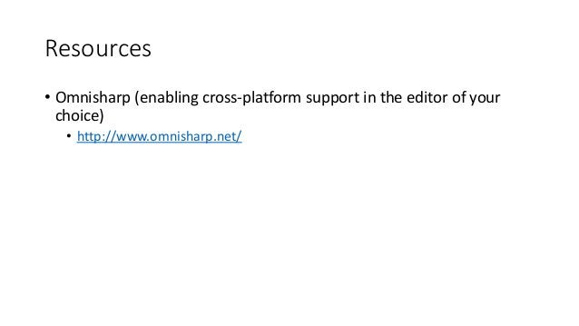 Resources • Omnisharp (enabling cross-platform support in the editor of your choice) • http://www.omnisharp.net/