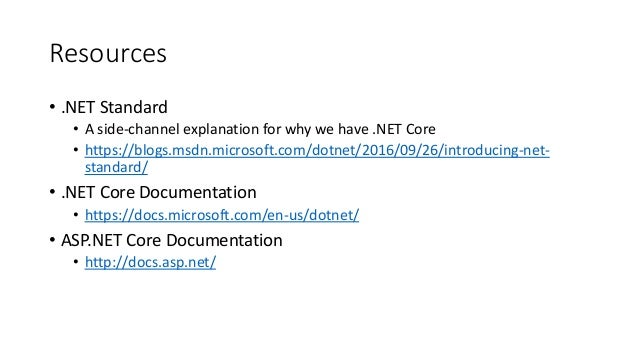 Resources • .NET Standard • A side-channel explanation for why we have .NET Core • https://blogs.msdn.microsoft.com/dotnet...