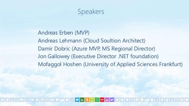 Andreas Erben (MVP) Andreas Lehmann (Cloud Soultion Architect) Damir Dobric (Azure MVP, MS Regional Director) Jon Gallowey...