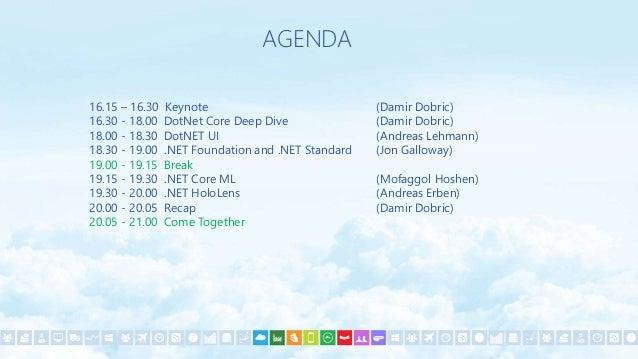 AGENDA 16.15 – 16.30 Keynote (Damir Dobric) 16.30 - 18.00 DotNet Core Deep Dive (Damir Dobric) 18.00 - 18.30 DotNET UI (An...