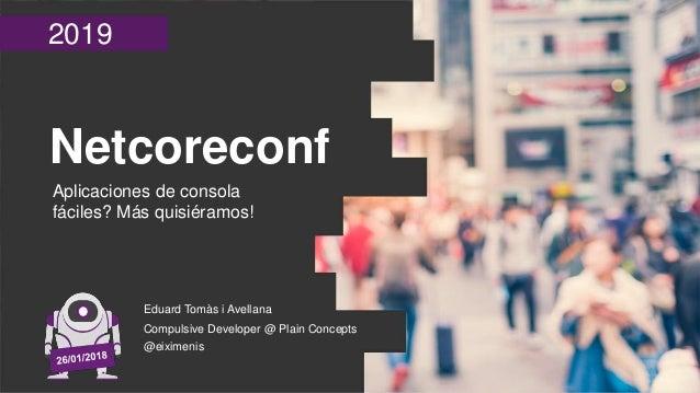 2019 Netcoreconf Aplicaciones de consola fáciles? Más quisiéramos! Eduard Tomàs i Avellana Compulsive Developer @ Plain Co...