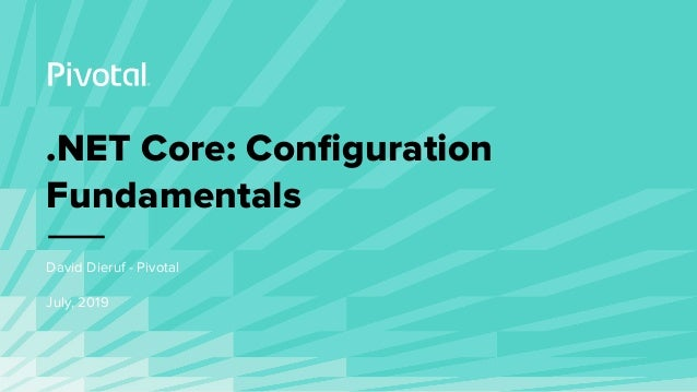 .NET Core: Configuration Fundamentals David Dieruf - Pivotal July, 2019