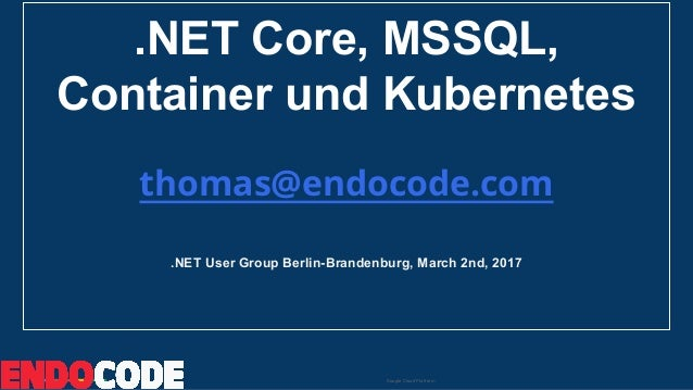 Google Cloud Platform .NET Core, MSSQL, Container und Kubernetes thomas@endocode.com .NET User Group Berlin-Brandenburg, M...