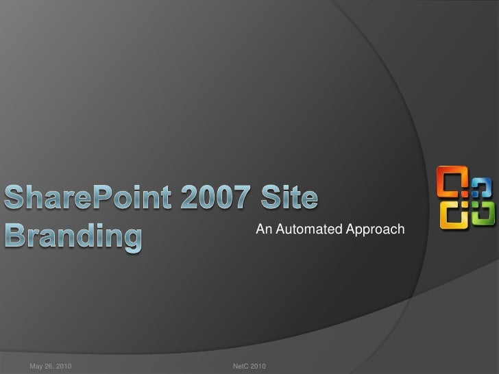 An Automated Approach<br />SharePoint 2007 Site Branding <br />May 26, 2010<br />NetC 2010<br />