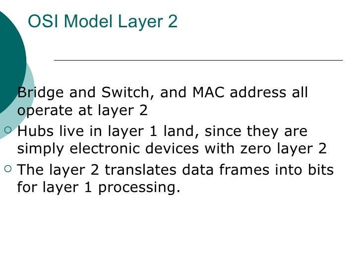 OSI Model Layer 2 <ul><li>Bridge and Switch, and MAC address all operate at layer 2 </li></ul><ul><li>Hubs live in layer 1...