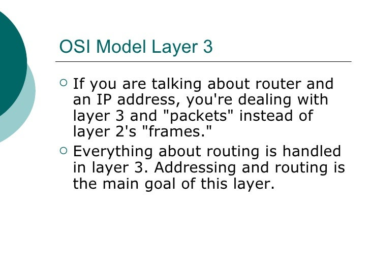 OSI Model Layer 3 <ul><li>If you are talking about router and an IP address, you're dealing with layer 3 and &quot;packets...