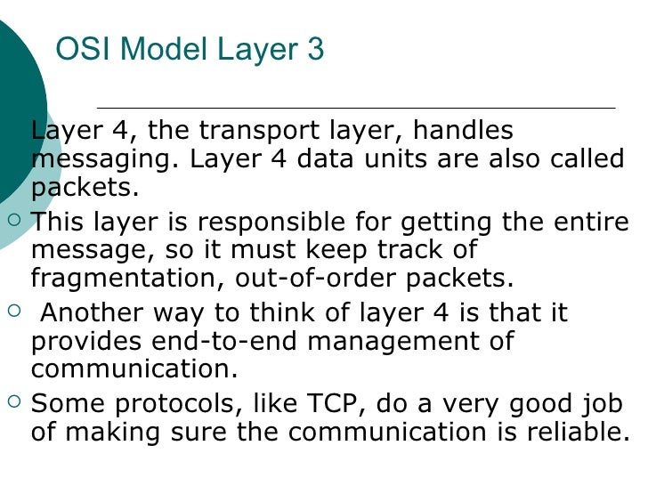 OSI Model Layer 3 <ul><li>Layer 4, the transport layer, handles messaging. Layer 4 data units are also called packets. </l...