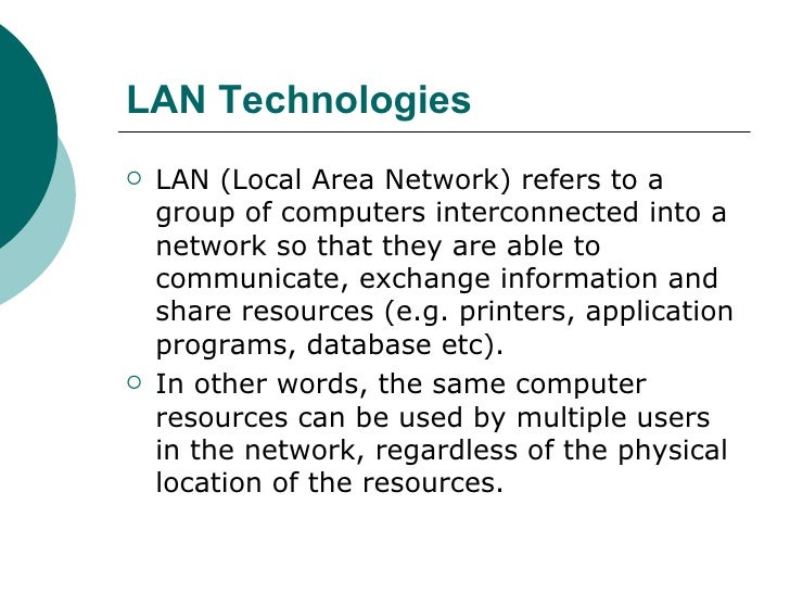 LAN Technologies   <ul><li>LAN (Local Area Network) refers to a group of computers interconnected into a network so that t...