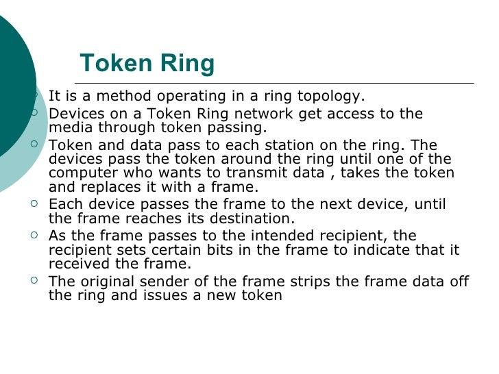 Token Ring   <ul><li>It is a method operating in a ring topology.  </li></ul><ul><li>Devices on a Token Ring network get a...