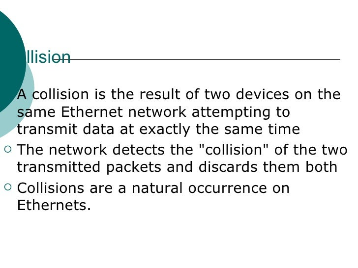 Collision   <ul><li>A collision is the result of two devices on the same Ethernet network attempting to transmit data at e...