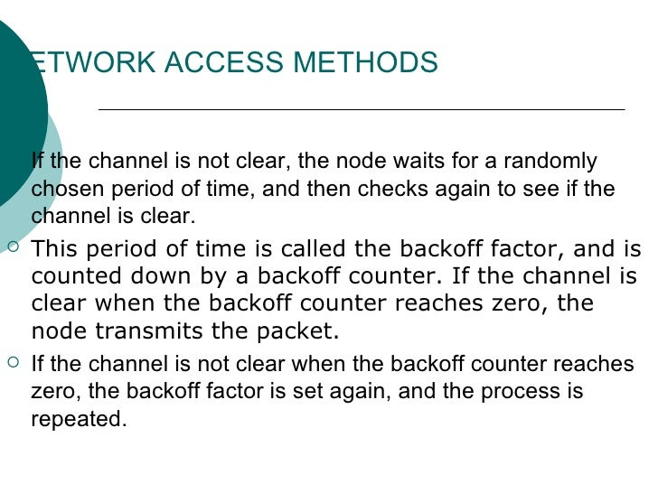NETWORK ACCESS METHODS <ul><li>If the channel is not clear, the node waits for a randomly chosen period of time, and then ...
