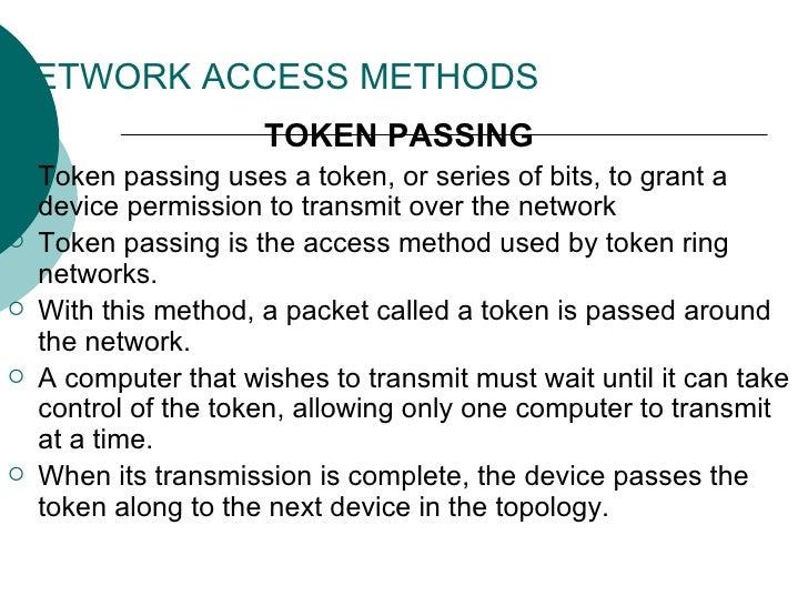 NETWORK ACCESS METHODS <ul><li>TOKEN PASSING   </li></ul><ul><li>Token passing uses a token, or series of bits, to grant a...